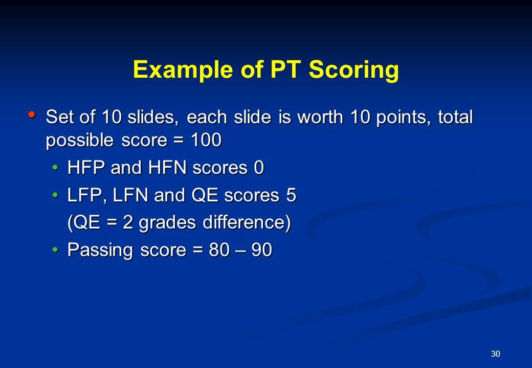 30 Example of PT Scoring Set of 10 slides, each slide is worth 10 points, total possible score = 100 Set of 10 slides, each slide is worth 10 points, total possible score = 100 HFP and HFN scores 0HFP and HFN scores 0 LFP, LFN and QE scores 5LFP, LFN and QE scores 5 (QE = 2 grades difference) Passing score = 80 – 90Passing score = 80 – 90