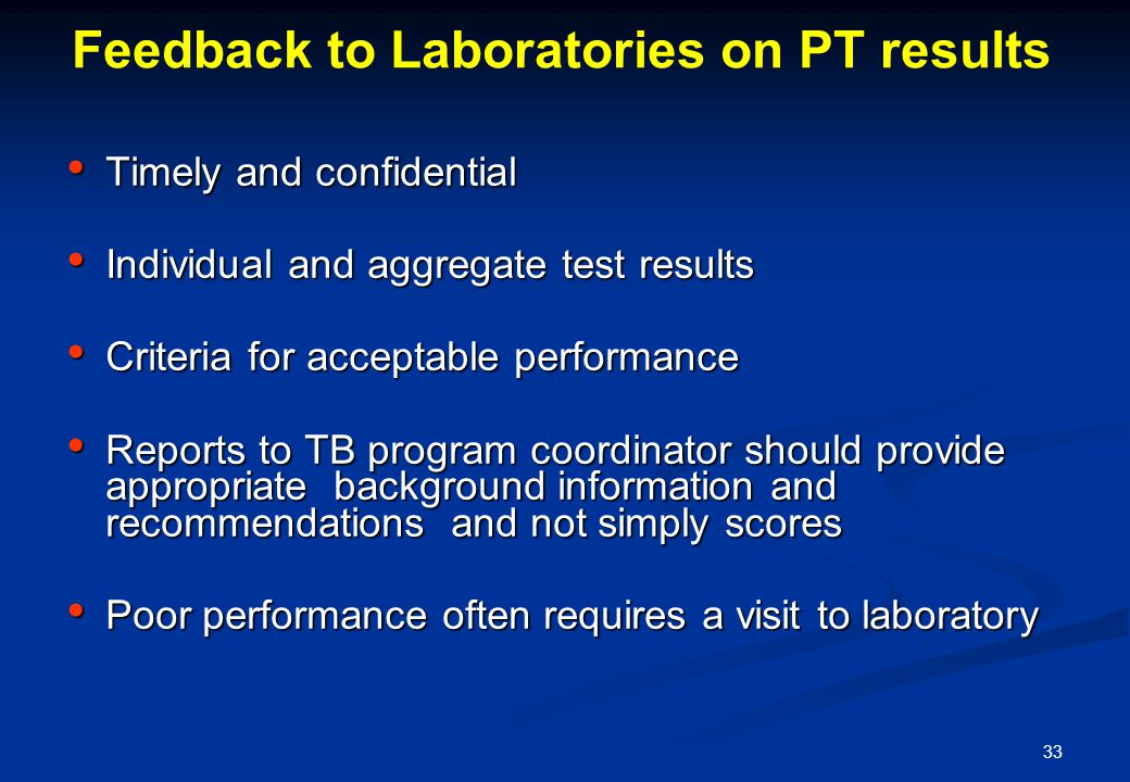 33 Feedback to Laboratories on PT results Timely and confidential Timely and confidential Individual and aggregate test results Individual and aggregate test results Criteria for acceptable performance Criteria for acceptable performance Reports to TB program coordinator should provide appropriate background information and recommendations and not simply scores Reports to TB program coordinator should provide appropriate background information and recommendations and not simply scores Poor performance often requires a visit to laboratory Poor performance often requires a visit to laboratory