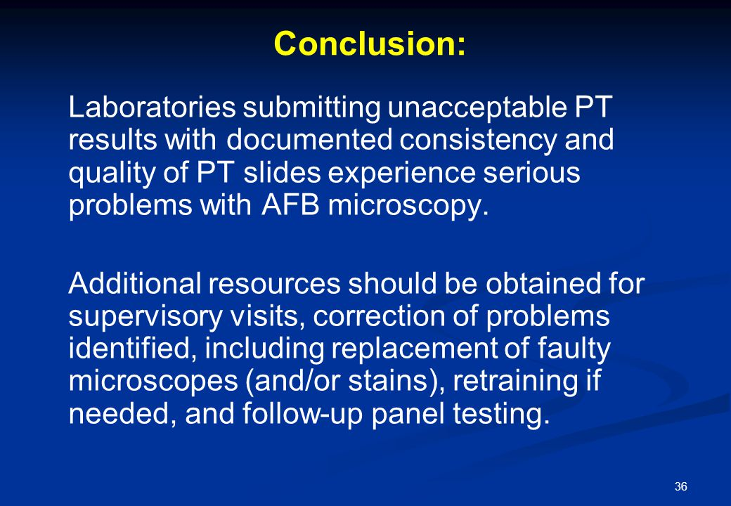 36 Conclusion: Laboratories submitting unacceptable PT results with documented consistency and quality of PT slides experience serious problems with AFB microscopy.