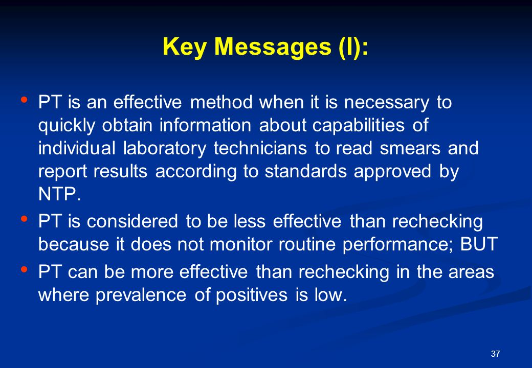 37 Key Messages (I): PT is an effective method when it is necessary to quickly obtain information about capabilities of individual laboratory technicians to read smears and report results according to standards approved by NTP.