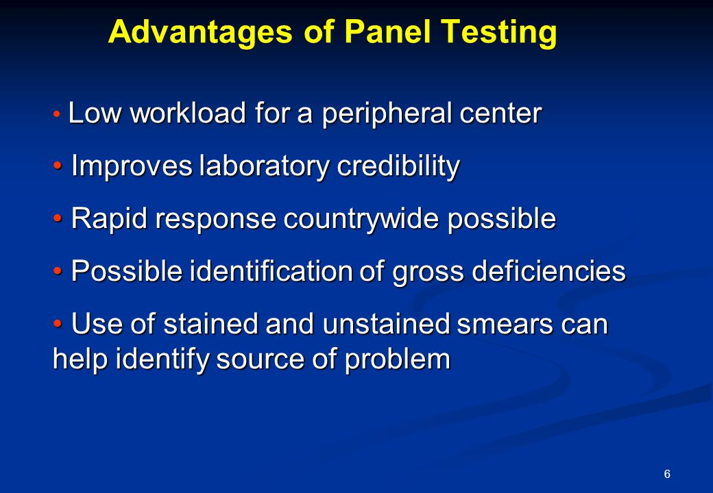 6 Low workload for a peripheral center Improves laboratory credibility Improves laboratory credibility Rapid response countrywide possible Rapid response countrywide possible Possible identification of gross deficiencies Possible identification of gross deficiencies Use of stained and unstained smears can help identify source of problem Use of stained and unstained smears can help identify source of problem Advantages of Panel Testing