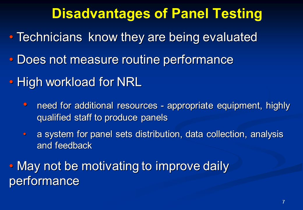 7 Technicians know they are being evaluated Technicians know they are being evaluated Does not measure routine performance Does not measure routine performance High workload for NRL High workload for NRL need for additional resources - appropriate equipment, highly qualified staff to produce panels need for additional resources - appropriate equipment, highly qualified staff to produce panels a system for panel sets distribution, data collection, analysis and feedback a system for panel sets distribution, data collection, analysis and feedback May not be motivating to improve daily performance May not be motivating to improve daily performance Disadvantages of Panel Testing