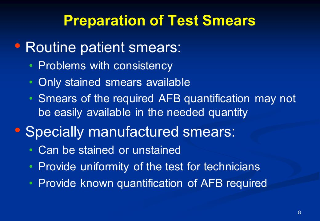 8 Preparation of Test Smears Routine patient smears: Problems with consistency Only stained smears available Smears of the required AFB quantification may not be easily available in the needed quantity Specially manufactured smears: Can be stained or unstained Provide uniformity of the test for technicians Provide known quantification of AFB required