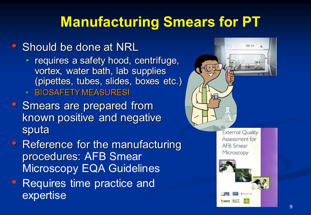 9 Manufacturing Smears for PT Should be done at NRL Should be done at NRL requires a safety hood, centrifuge, vortex, water bath, lab supplies (pipettes, tubes, slides, boxes etc.)requires a safety hood, centrifuge, vortex, water bath, lab supplies (pipettes, tubes, slides, boxes etc.) BIOSAFETY MEASURES!BIOSAFETY MEASURES.