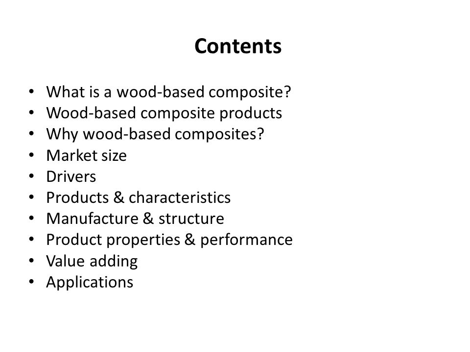 Contents What is a wood-based composite? Wood-based composite products Why wood-based composites? Market size Drivers Products & characteristics Manuf