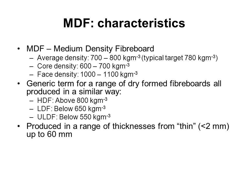 MDF: characteristics MDF – Medium Density Fibreboard –Average density: 700 – 800 kgm -3 (typical target 780 kgm -3 ) –Core density: 600 – 700 kgm -3 –