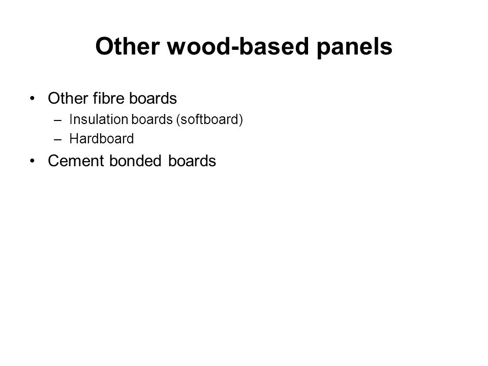 Other wood-based panels Other fibre boards –Insulation boards (softboard) –Hardboard Cement bonded boards