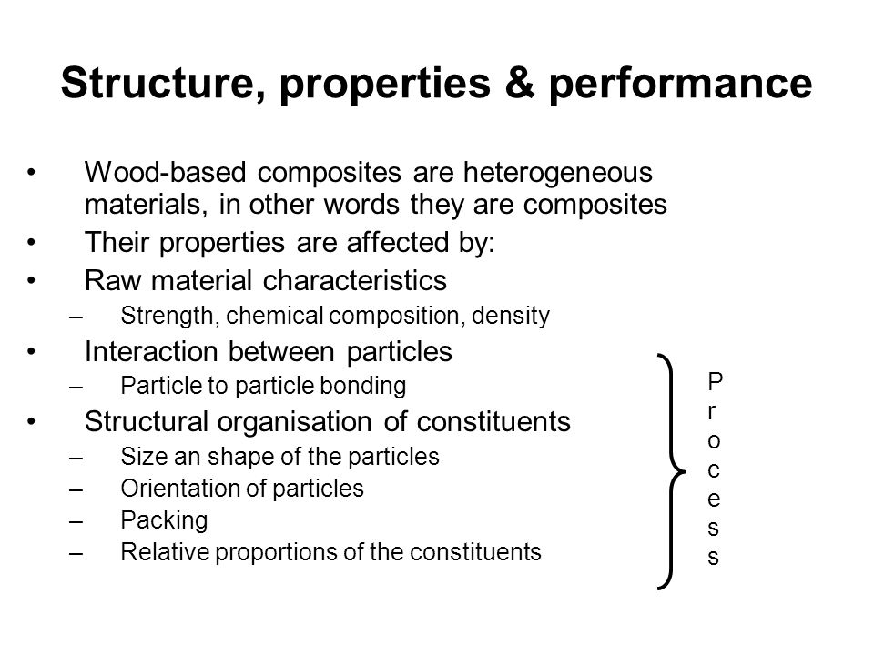 Structure, properties & performance Wood-based composites are heterogeneous materials, in other words they are composites Their properties are affecte