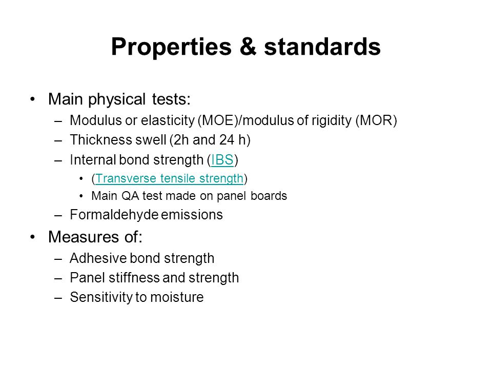 Properties & standards Main physical tests: –Modulus or elasticity (MOE)/modulus of rigidity (MOR) –Thickness swell (2h and 24 h) –Internal bond stren
