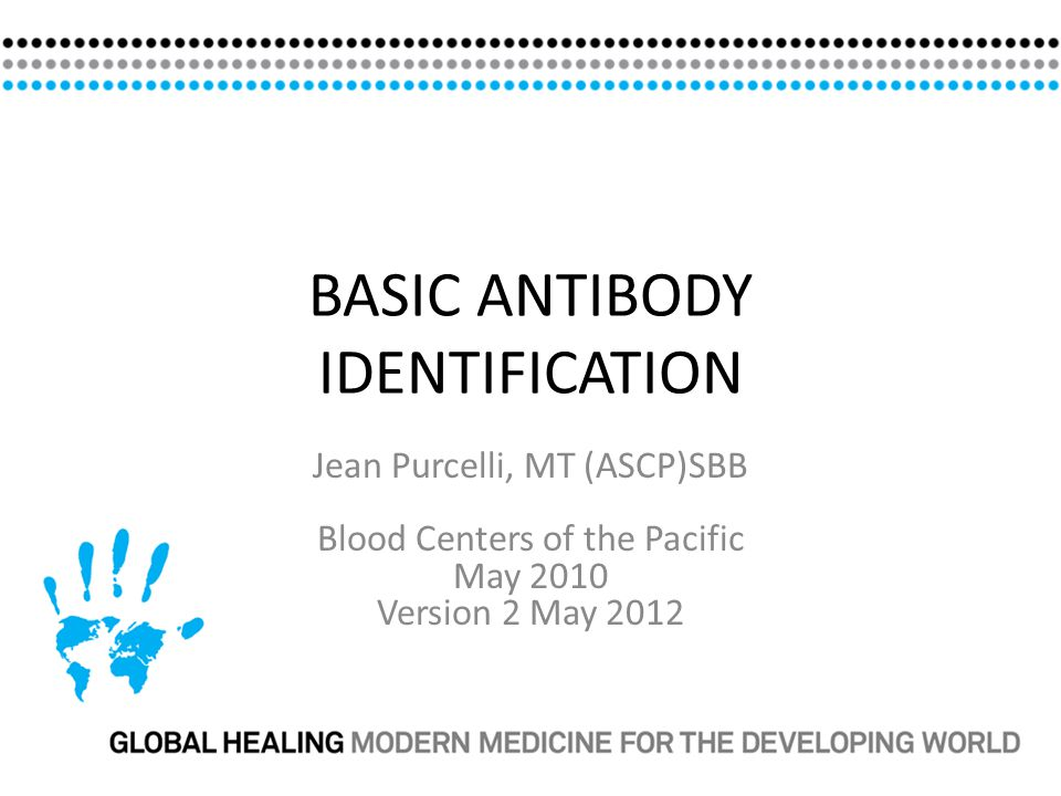 BASIC ANTIBODY IDENTIFICATION Jean Purcelli, MT (ASCP)SBB Blood Centers of the Pacific May 2010 Version 2 May 2012