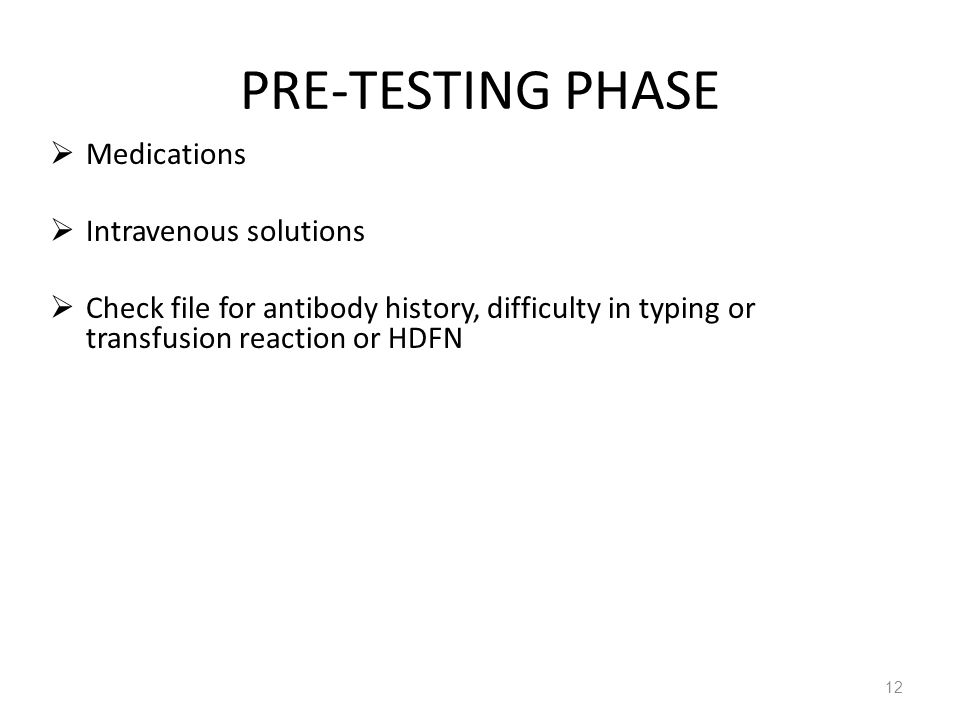 PRE-TESTING PHASE Medications Intravenous solutions Check file for antibody history, difficulty in typing or transfusion reaction or HDFN 12
