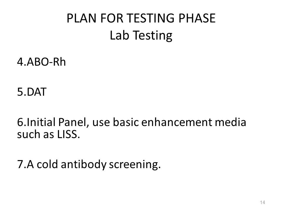 PLAN FOR TESTING PHASE Lab Testing 4.ABO-Rh 5.DAT 6.Initial Panel, use basic enhancement media such as LISS. 7.A cold antibody screening. 14