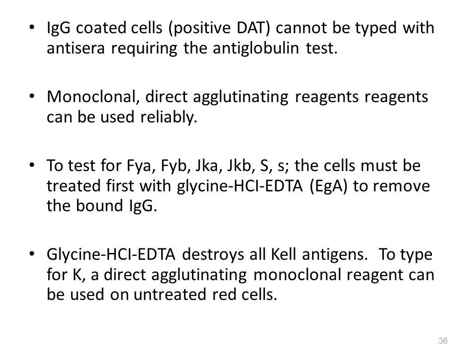 IgG coated cells (positive DAT) cannot be typed with antisera requiring the antiglobulin test. Monoclonal, direct agglutinating reagents reagents can
