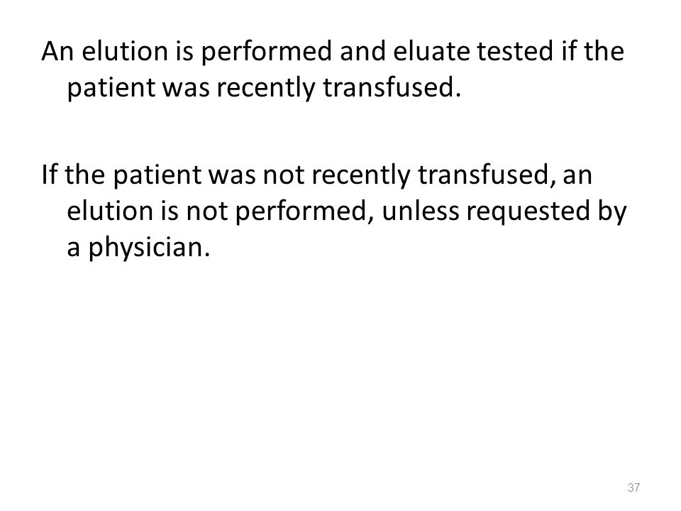 An elution is performed and eluate tested if the patient was recently transfused. If the patient was not recently transfused, an elution is not perfor