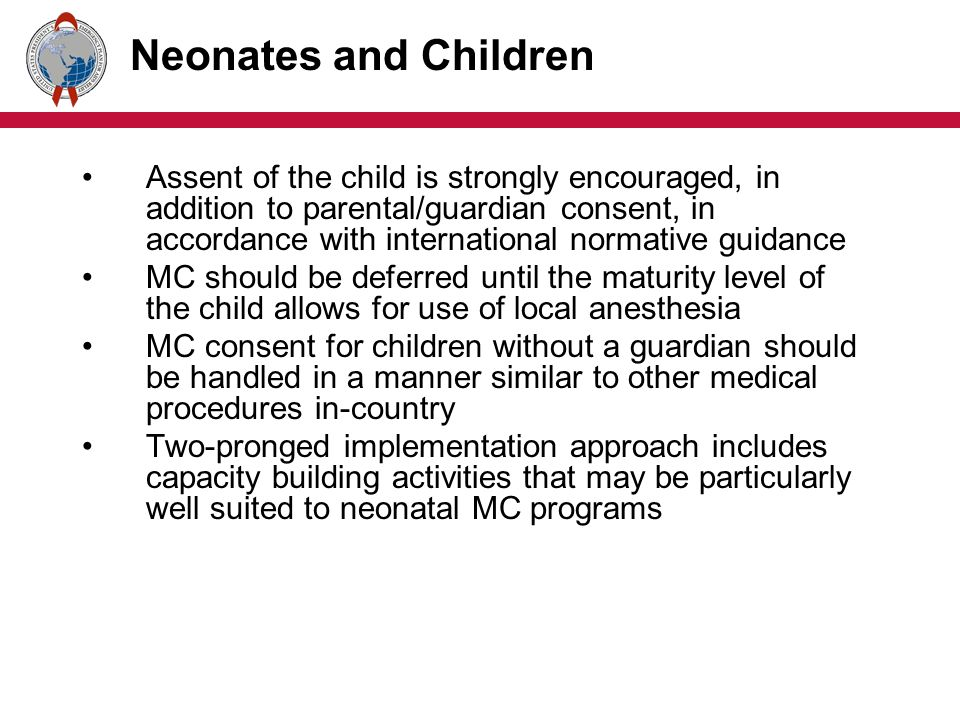 Neonates and Children Assent of the child is strongly encouraged, in addition to parental/guardian consent, in accordance with international normative guidance MC should be deferred until the maturity level of the child allows for use of local anesthesia MC consent for children without a guardian should be handled in a manner similar to other medical procedures in-country Two-pronged implementation approach includes capacity building activities that may be particularly well suited to neonatal MC programs