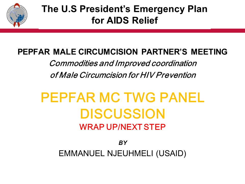 PEPFAR MC TWG PANEL DISCUSSION WRAP UP/NEXT STEP BY EMMANUEL NJEUHMELI (USAID) PEPFAR MALE CIRCUMCISION PARTNERS MEETING Commodities and Improved coordination of Male Circumcision for HIV Prevention The U.S Presidents Emergency Plan for AIDS Relief