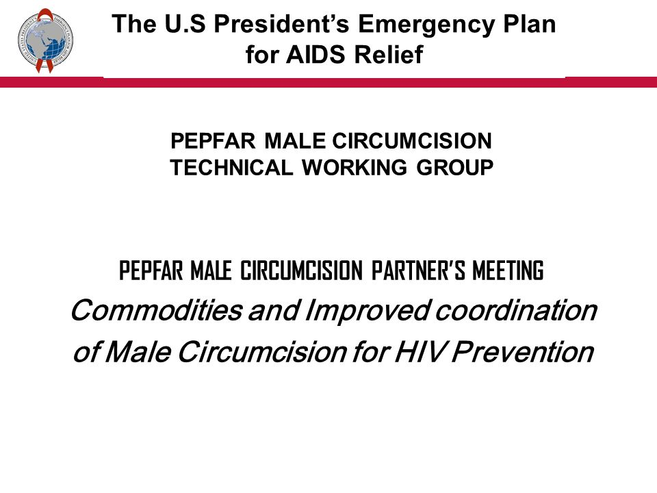 PEPFAR MALE CIRCUMCISION PARTNERS MEETING Commodities and Improved coordination of Male Circumcision for HIV Prevention The U.S Presidents Emergency Plan for AIDS Relief PEPFAR MALE CIRCUMCISION TECHNICAL WORKING GROUP