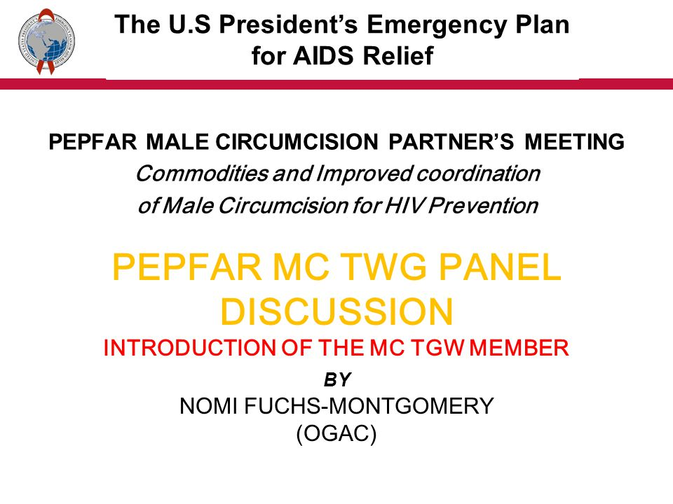 PEPFAR MC TWG PANEL DISCUSSION MC SPECIAL CONSIDERATIONS BY JASON REED (CDC) PEPFAR MALE CIRCUMCISION PARTNERS MEETING Commodities and Improved coordination of Male Circumcision for HIV Prevention The U.S Presidents Emergency Plan for AIDS Relief
