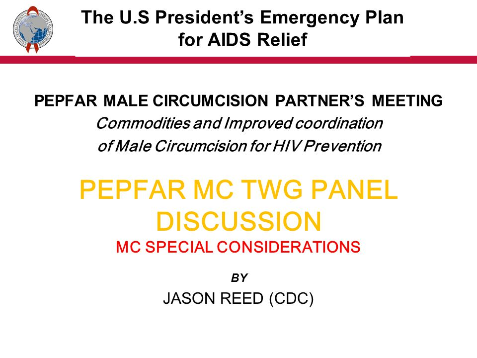 PEPFAR MC TWG PANEL DISCUSSION QUESTION AND ANSWER BY PEPFAR MC TWG PEPFAR MALE CIRCUMCISION PARTNERS MEETING Commodities and Improved coordination of Male Circumcision for HIV Prevention The U.S Presidents Emergency Plan for AIDS Relief