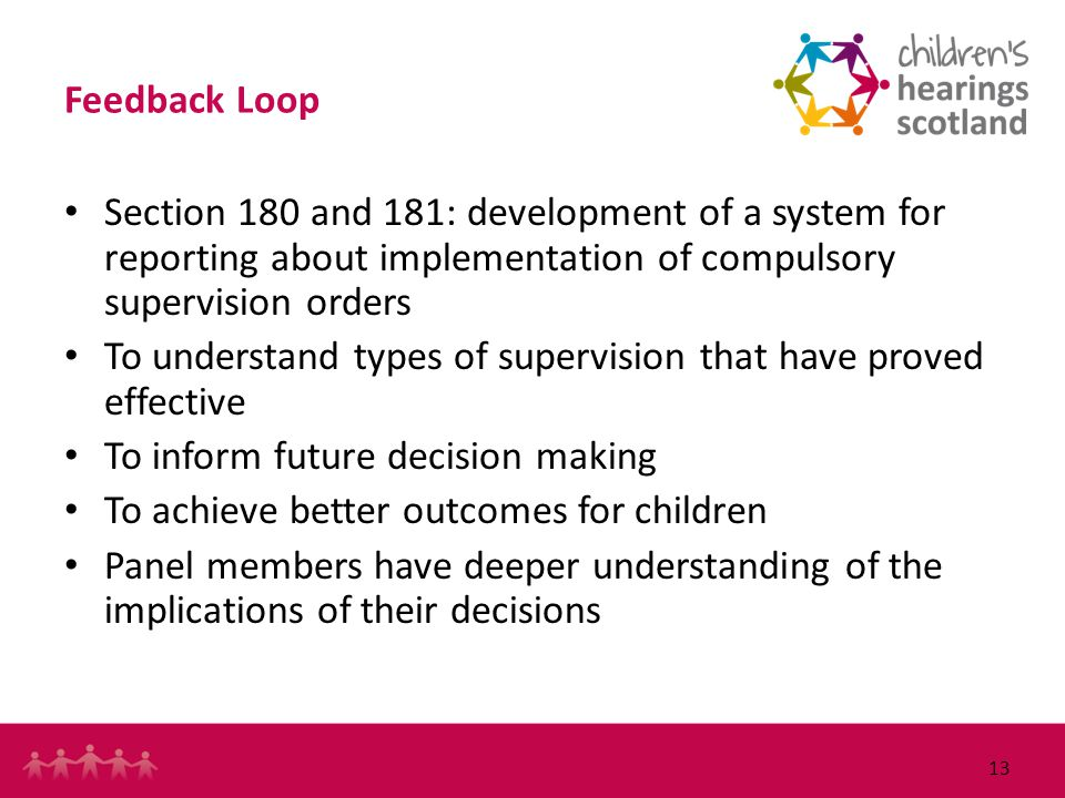 13 Feedback Loop Section 180 and 181: development of a system for reporting about implementation of compulsory supervision orders To understand types of supervision that have proved effective To inform future decision making To achieve better outcomes for children Panel members have deeper understanding of the implications of their decisions