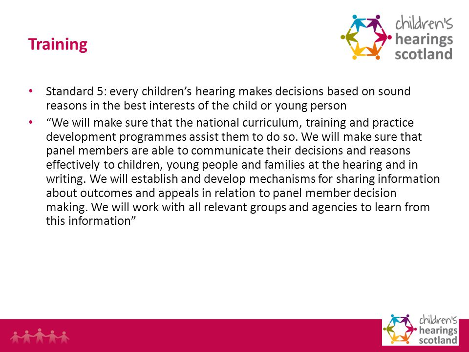 9 Training Standard 5: every childrens hearing makes decisions based on sound reasons in the best interests of the child or young person We will make sure that the national curriculum, training and practice development programmes assist them to do so.