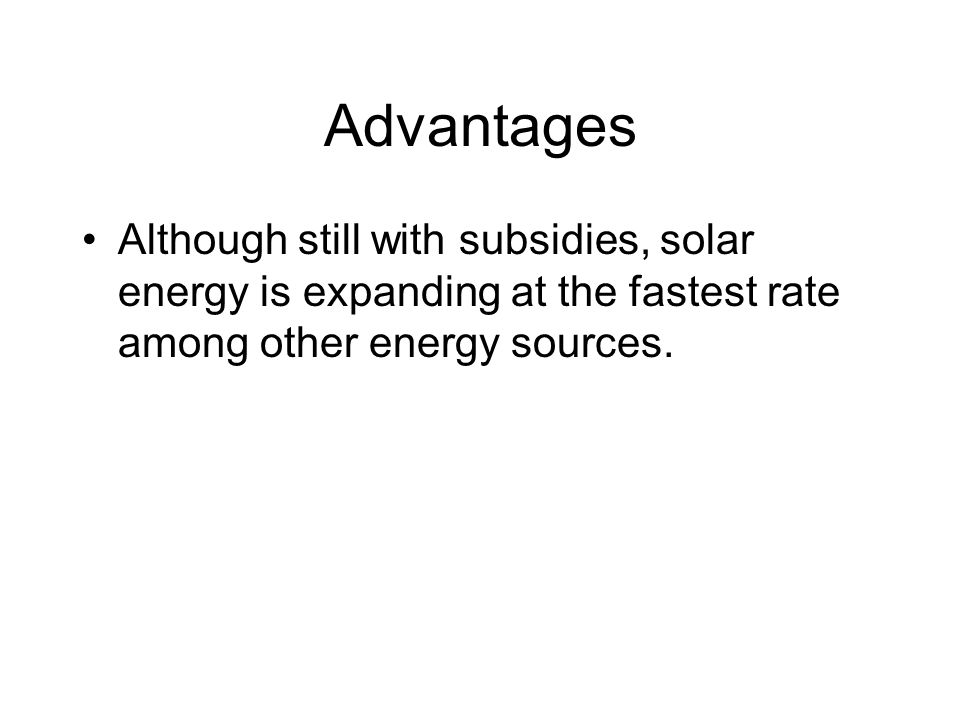 Advantages Although still with subsidies, solar energy is expanding at the fastest rate among other energy sources.