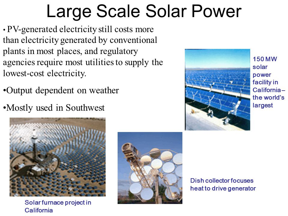 Large Scale Solar Power PV-generated electricity still costs more than electricity generated by conventional plants in most places, and regulatory agencies require most utilities to supply the lowest-cost electricity.