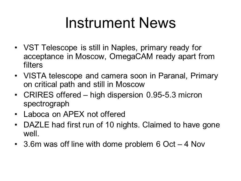 Instrument News VST Telescope is still in Naples, primary ready for acceptance in Moscow, OmegaCAM ready apart from filters VISTA telescope and camera soon in Paranal, Primary on critical path and still in Moscow CRIRES offered – high dispersion 0.95-5.3 micron spectrograph Laboca on APEX not offered DAZLE had first run of 10 nights.