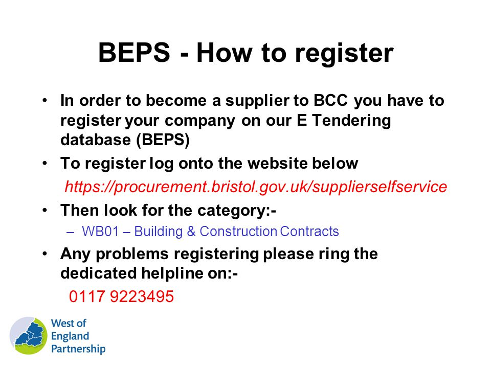 BEPS - How to register In order to become a supplier to BCC you have to register your company on our E Tendering database (BEPS) To register log onto the website below https://procurement.bristol.gov.uk/supplierselfservice Then look for the category:- –WB01 – Building & Construction Contracts Any problems registering please ring the dedicated helpline on:- 0117 9223495