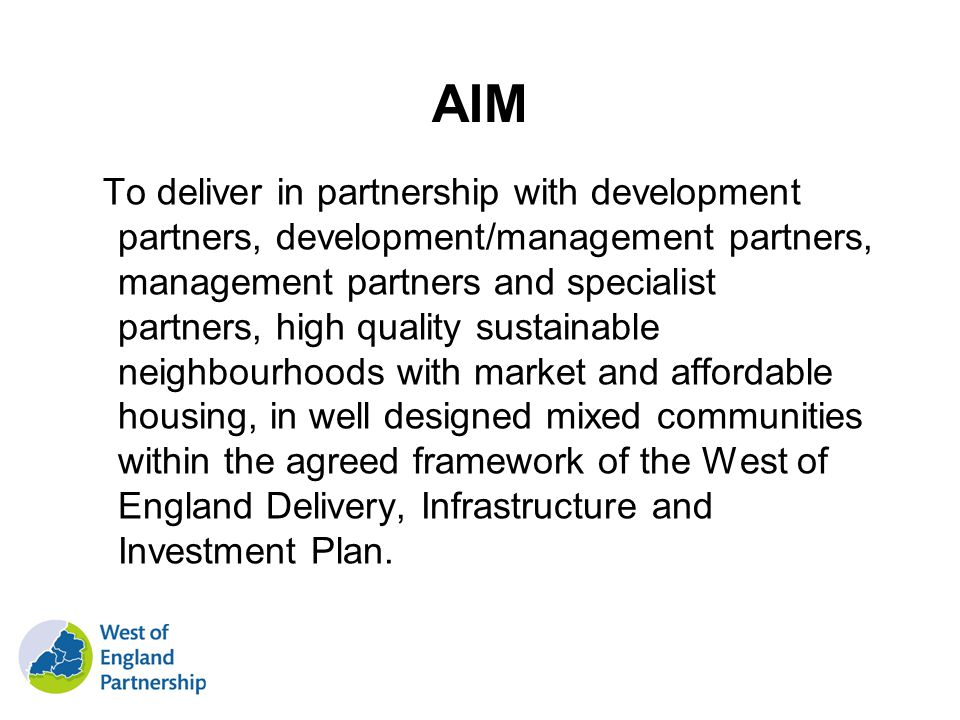 AIM To deliver in partnership with development partners, development/management partners, management partners and specialist partners, high quality sustainable neighbourhoods with market and affordable housing, in well designed mixed communities within the agreed framework of the West of England Delivery, Infrastructure and Investment Plan.