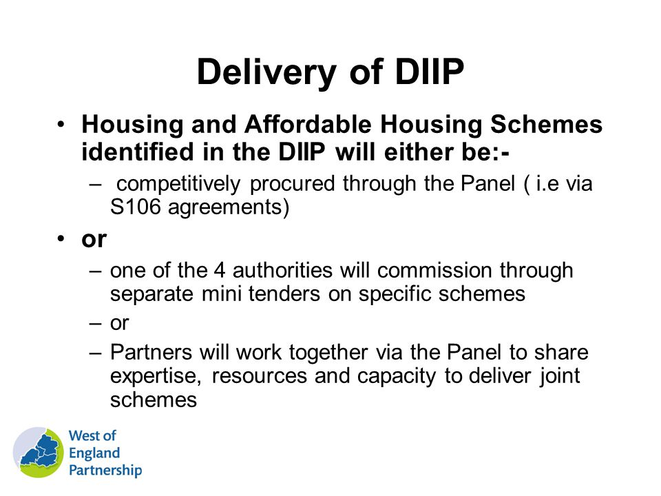 Delivery of DIIP Housing and Affordable Housing Schemes identified in the DIIP will either be:- – competitively procured through the Panel ( i.e via S106 agreements) or –one of the 4 authorities will commission through separate mini tenders on specific schemes –or –Partners will work together via the Panel to share expertise, resources and capacity to deliver joint schemes