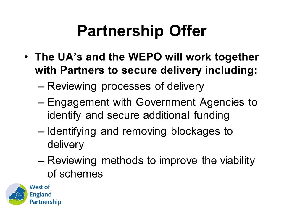 Partnership Offer The UAs and the WEPO will work together with Partners to secure delivery including; –Reviewing processes of delivery –Engagement with Government Agencies to identify and secure additional funding –Identifying and removing blockages to delivery –Reviewing methods to improve the viability of schemes