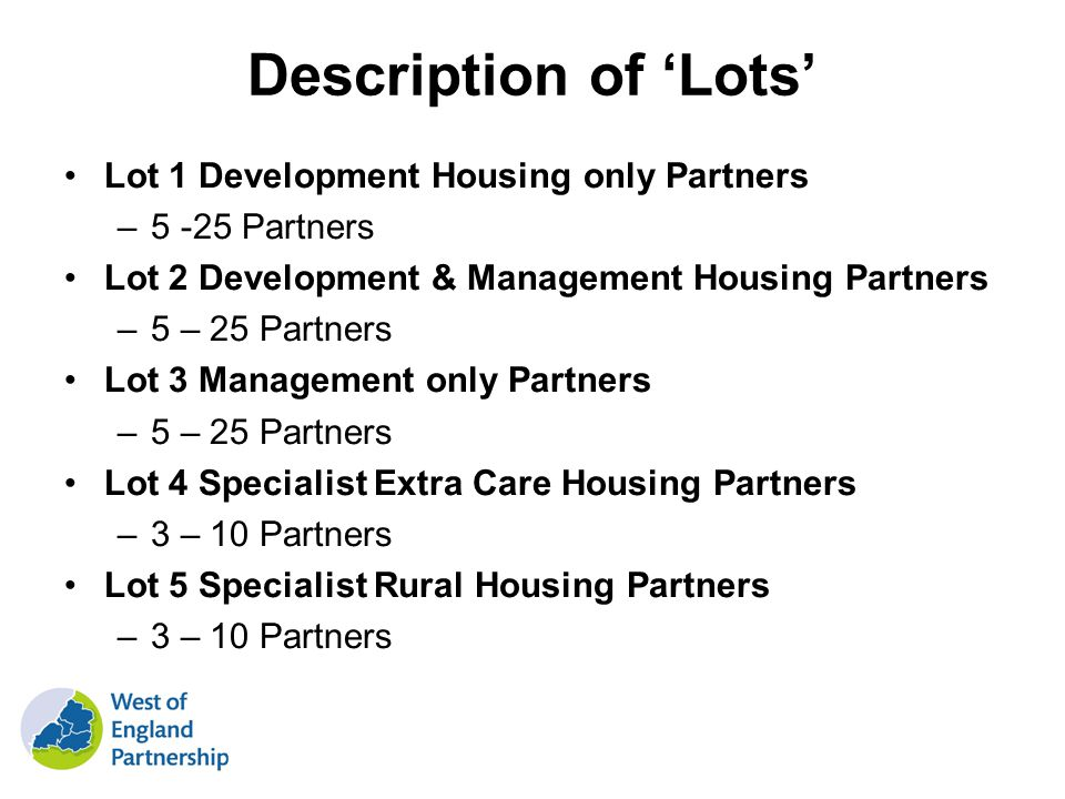 Description of Lots Lot 1 Development Housing only Partners –5 -25 Partners Lot 2 Development & Management Housing Partners –5 – 25 Partners Lot 3 Management only Partners –5 – 25 Partners Lot 4 Specialist Extra Care Housing Partners –3 – 10 Partners Lot 5 Specialist Rural Housing Partners –3 – 10 Partners