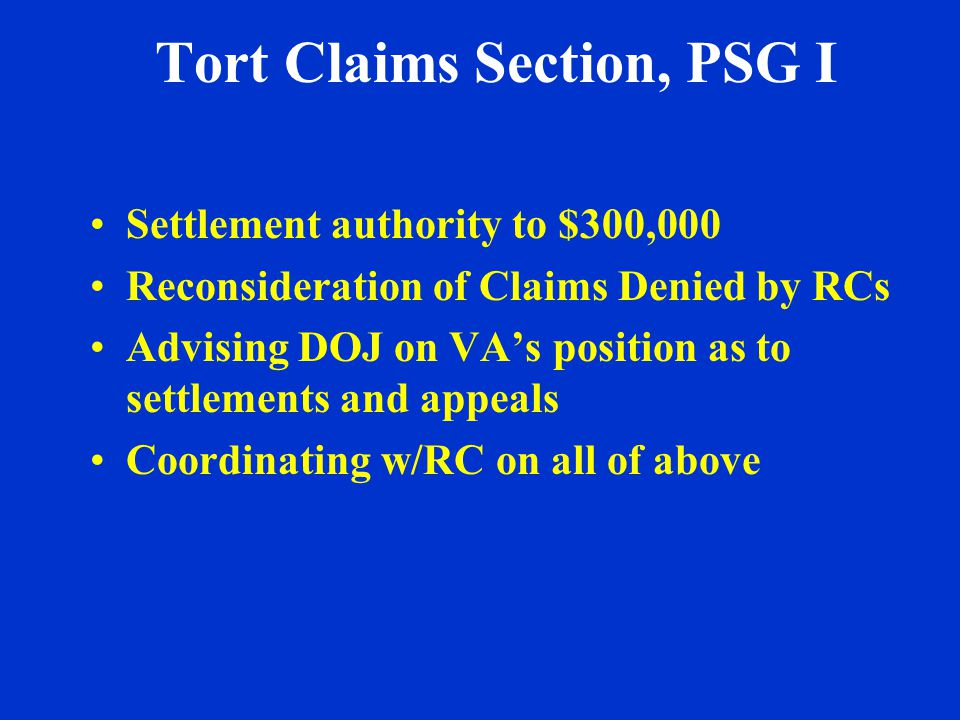 Tort Claims Section, PSG I Settlement authority to $300,000 Reconsideration of Claims Denied by RCs Advising DOJ on VAs position as to settlements and