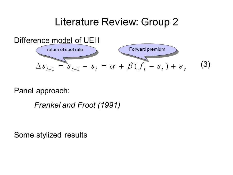 Literature Review: Group 2 Difference model of UEH (3) Panel approach: Frankel and Froot (1991) Some stylized results return of spot rate Forward premium