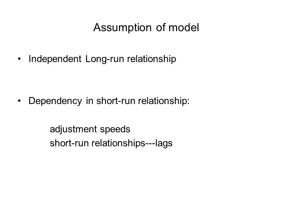 Assumption of model Independent Long-run relationship Dependency in short-run relationship: adjustment speeds short-run relationships---lags