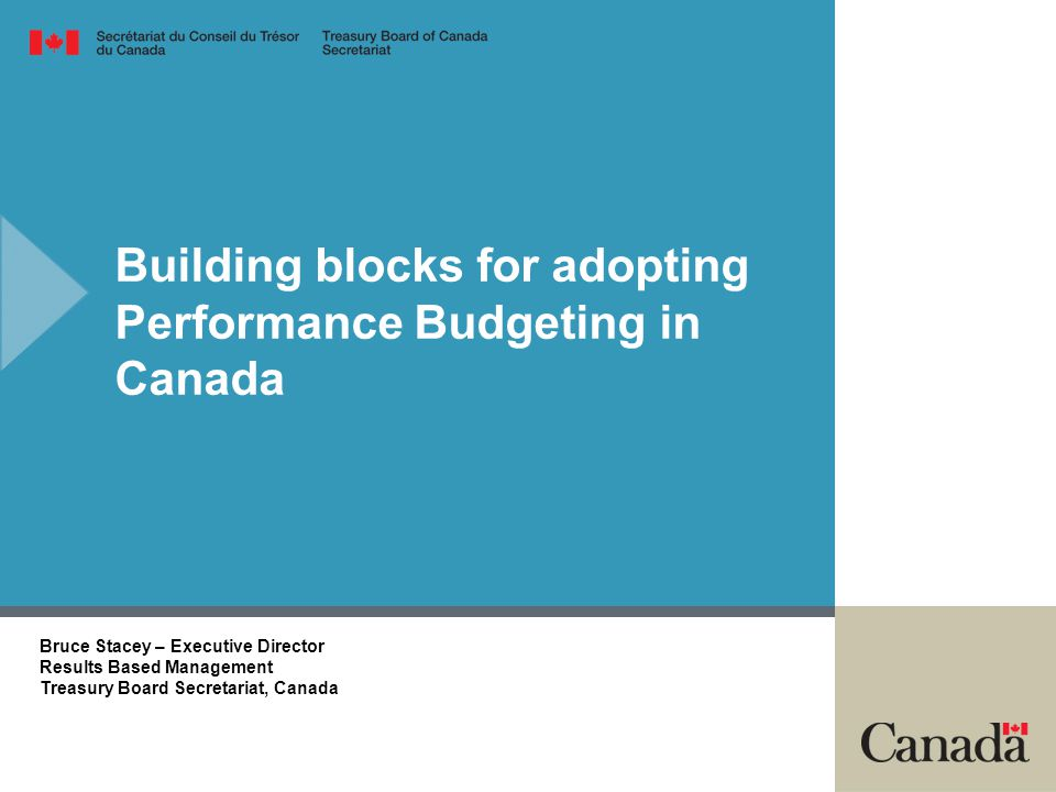 Building blocks for adopting Performance Budgeting in Canada Bruce Stacey – Executive Director Results Based Management Treasury Board Secretariat, Ca