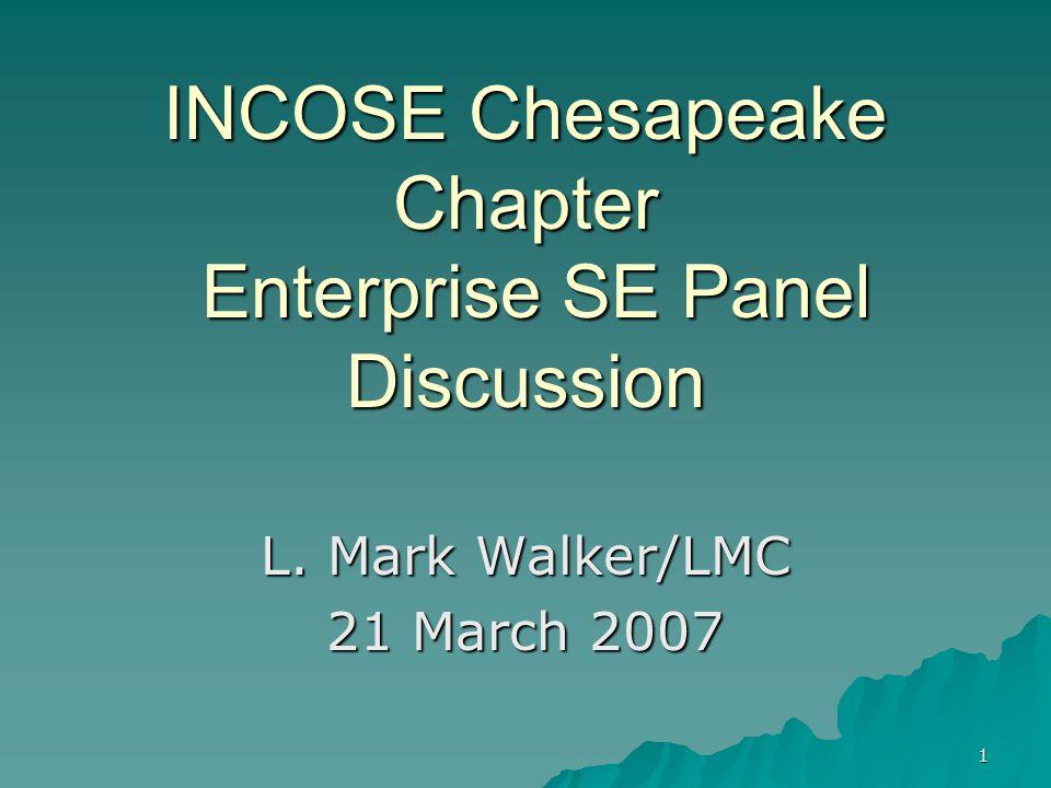 1 INCOSE Chesapeake Chapter Enterprise SE Panel Discussion L. Mark Walker/LMC 21 March 2007
