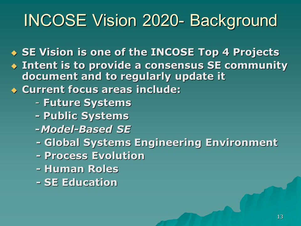 13 INCOSE Vision Background SE Vision is one of the INCOSE Top 4 Projects SE Vision is one of the INCOSE Top 4 Projects Intent is to provide a consensus SE community document and to regularly update it Intent is to provide a consensus SE community document and to regularly update it Current focus areas include: Current focus areas include: - Future Systems - Public Systems -Model-Based SE - Global Systems Engineering Environment - Global Systems Engineering Environment - Process Evolution - Process Evolution - Human Roles - Human Roles - SE Education - SE Education