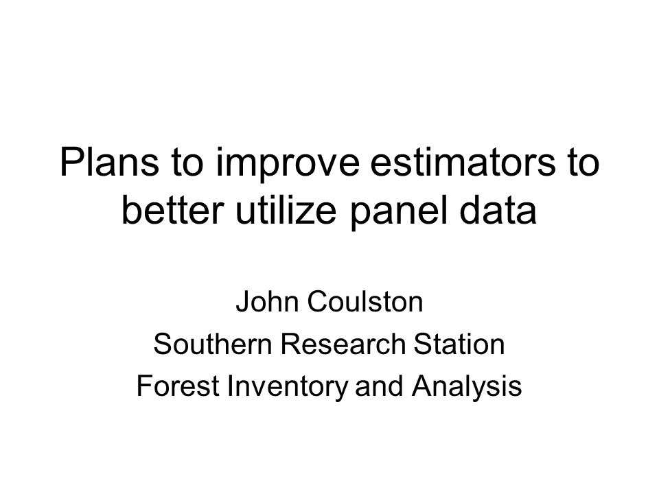 Plans to improve estimators to better utilize panel data John Coulston Southern Research Station Forest Inventory and Analysis