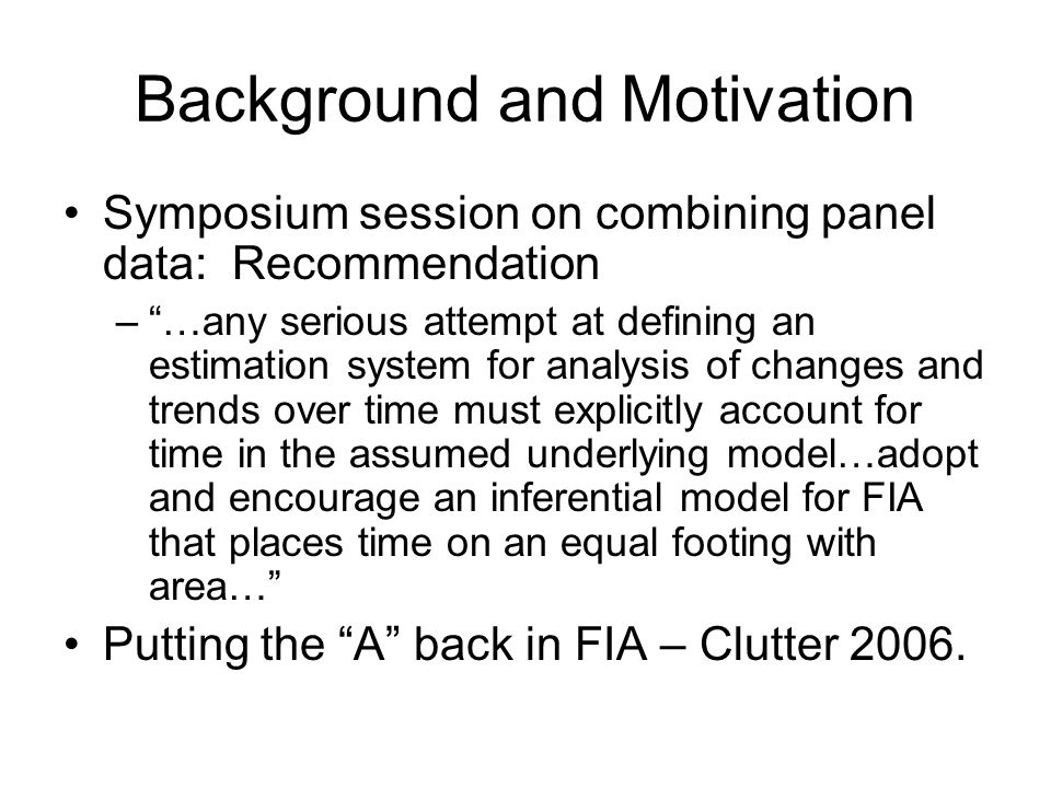Background and Motivation Symposium session on combining panel data: Recommendation –…any serious attempt at defining an estimation system for analysis of changes and trends over time must explicitly account for time in the assumed underlying model…adopt and encourage an inferential model for FIA that places time on an equal footing with area… Putting the A back in FIA – Clutter 2006.