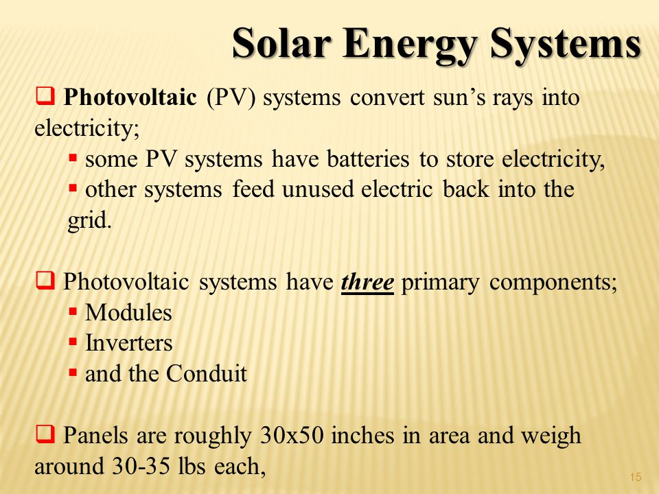 15 Solar Energy Systems Photovoltaic (PV) systems convert suns rays into electricity; some PV systems have batteries to store electricity, other systems feed unused electric back into the grid.