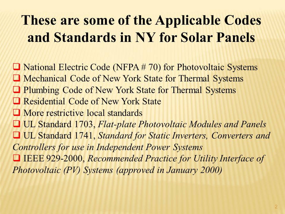 2 These are some of the Applicable Codes and Standards in NY for Solar Panels National Electric Code (NFPA # 70) for Photovoltaic Systems Mechanical Code of New York State for Thermal Systems Plumbing Code of New York State for Thermal Systems Residential Code of New York State More restrictive local standards UL Standard 1703, Flat-plate Photovoltaic Modules and Panels UL Standard 1741, Standard for Static Inverters, Converters and Controllers for use in Independent Power Systems IEEE 929-2000, Recommended Practice for Utility Interface of Photovoltaic (PV) Systems (approved in January 2000)