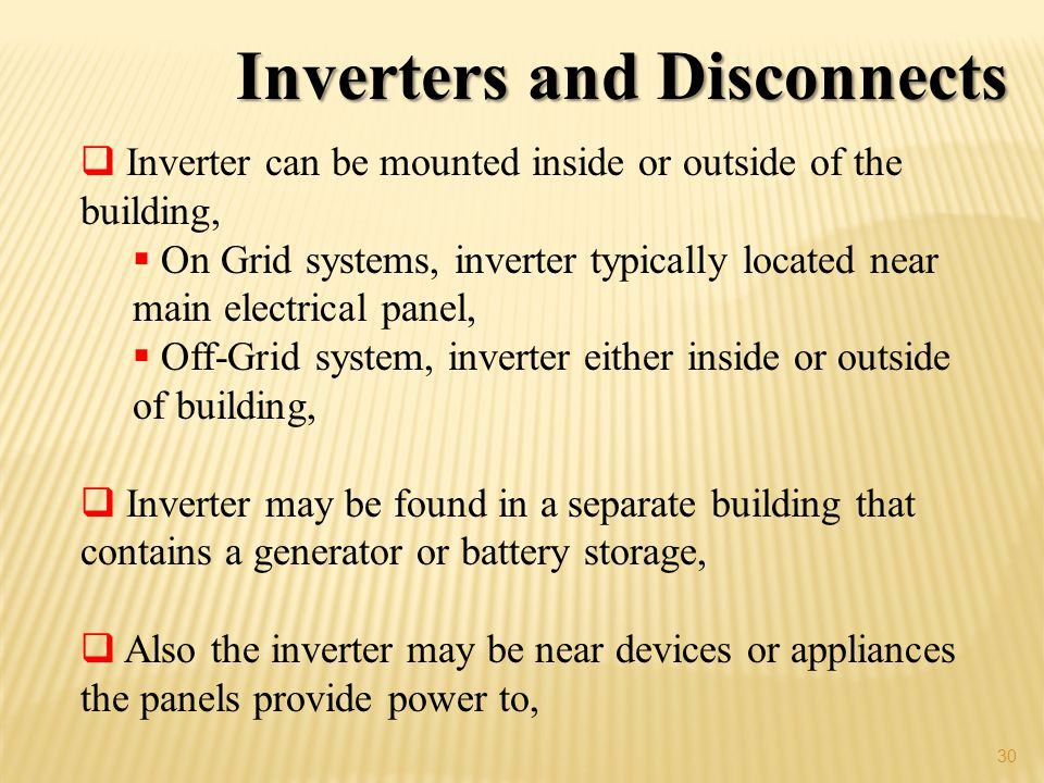 30 Inverters and Disconnects Inverter can be mounted inside or outside of the building, On Grid systems, inverter typically located near main electrical panel, Off-Grid system, inverter either inside or outside of building, Inverter may be found in a separate building that contains a generator or battery storage, Also the inverter may be near devices or appliances the panels provide power to,