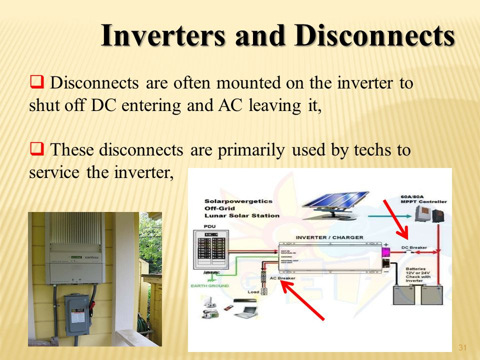 31 Inverters and Disconnects Disconnects are often mounted on the inverter to shut off DC entering and AC leaving it, These disconnects are primarily used by techs to service the inverter,