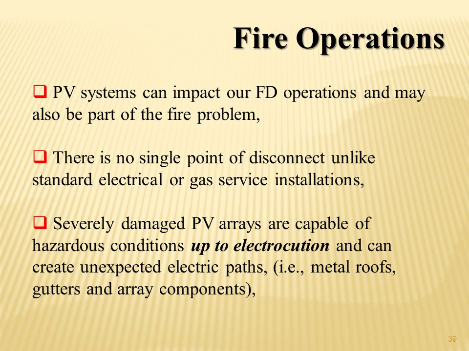 39 Fire Operations PV systems can impact our FD operations and may also be part of the fire problem, There is no single point of disconnect unlike standard electrical or gas service installations, Severely damaged PV arrays are capable of hazardous conditions up to electrocution and can create unexpected electric paths, (i.e., metal roofs, gutters and array components),