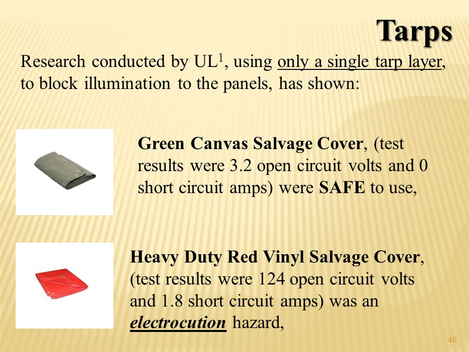 48 Green Canvas Salvage Cover, (test results were 3.2 open circuit volts and 0 short circuit amps) were SAFE to use, Heavy Duty Red Vinyl Salvage Cover, (test results were 124 open circuit volts and 1.8 short circuit amps) was an electrocution hazard, Research conducted by UL 1, using only a single tarp layer, to block illumination to the panels, has shown: Tarps