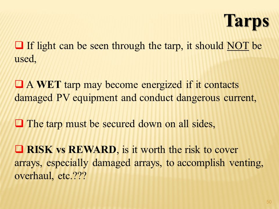 50 Tarps If light can be seen through the tarp, it should NOT be used, A WET tarp may become energized if it contacts damaged PV equipment and conduct dangerous current, The tarp must be secured down on all sides, RISK vs REWARD, is it worth the risk to cover arrays, especially damaged arrays, to accomplish venting, overhaul, etc.???