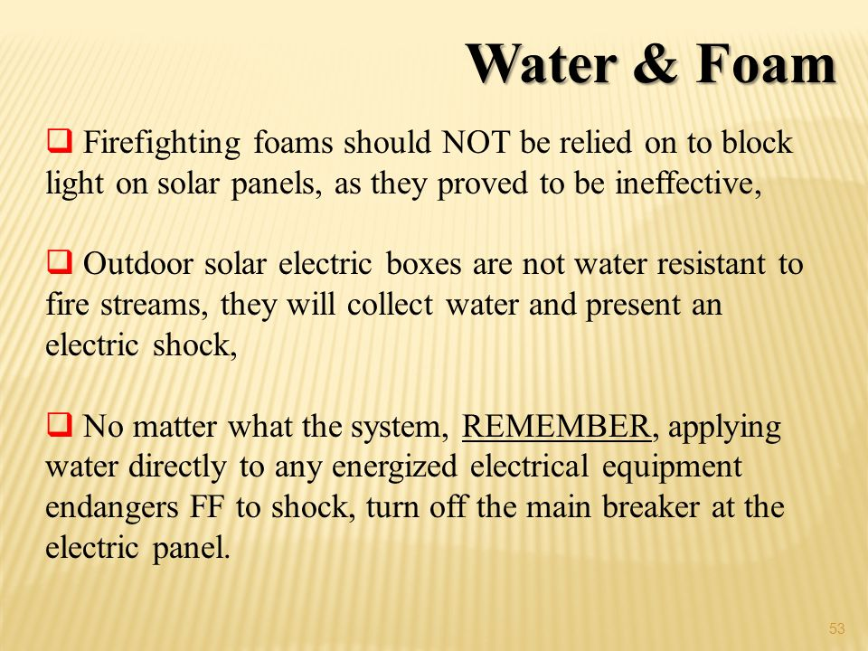 53 Water & Foam Firefighting foams should NOT be relied on to block light on solar panels, as they proved to be ineffective, Outdoor solar electric boxes are not water resistant to fire streams, they will collect water and present an electric shock, No matter what the system, REMEMBER, applying water directly to any energized electrical equipment endangers FF to shock, turn off the main breaker at the electric panel.