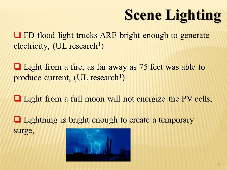 55 Scene Lighting FD flood light trucks ARE bright enough to generate electricity, (UL research 1 ) Light from a fire, as far away as 75 feet was able to produce current, (UL research 1 ) Light from a full moon will not energize the PV cells, Lightning is bright enough to create a temporary surge,